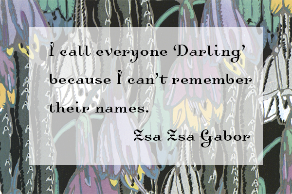 I call everyone Darling because I can't remember their names - Zsa Zsa Gabor